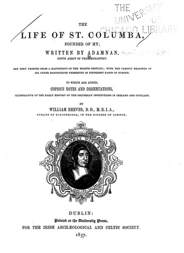 The life of St. Columba, founder of Hy by written by Adamnan ... ; to which are added copious notes and dissertations, illustrative of the early history of the Columbian institutions in Ireland and Scotland, by William Reeves.